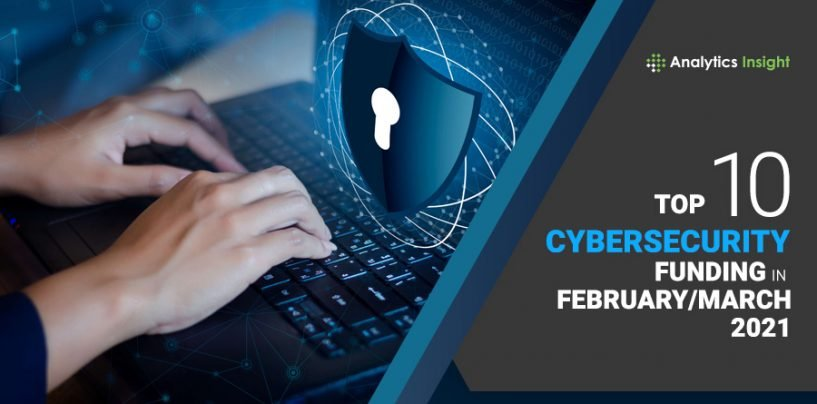 Top 10 Cybersecurity Funding in February/March 2021